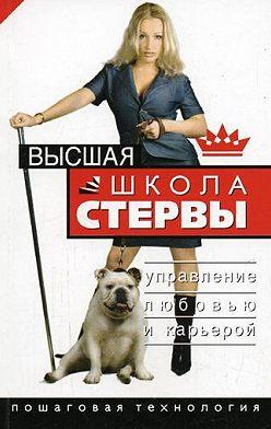 Евгения Шацкая - Высшая школа стервы. Управление любовью и карьерой. Пошаговая технология
