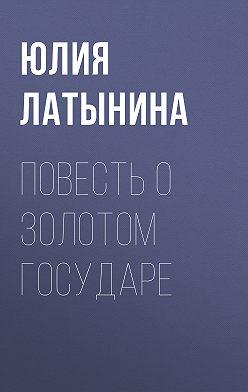 Юлия Латынина - Повесть о Золотом Государе