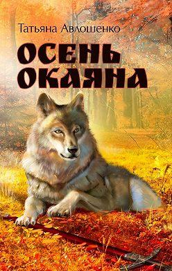 Татьяна Авлошенко - Осень Окаяна