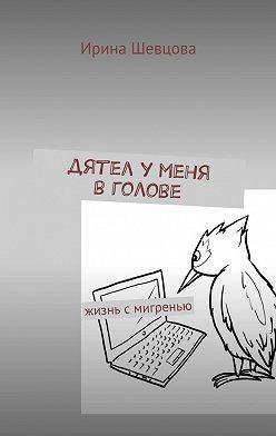 Ирина Шевцова - Дятел уменя вголове. Жизнь смигренью