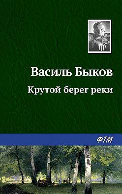 Василий Быков - Крутой берег реки