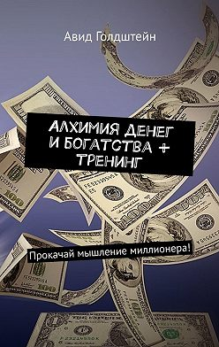Авид Голдштейн - Алхимия денег и богатства + тренинг. Прокачай мышление миллионера!