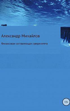 Александр Михайлов - Финансовая составляющая суверенитета