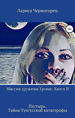 Лариса Черногорец - Миссии дружины Хронос. Книга II. Пастырь. Тайна Тунгусской катастрофы