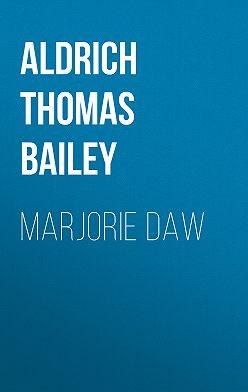 Thomas Aldrich - Marjorie Daw