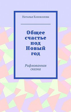 Наталья Колоколова - Общее счастье подНовый год. Рифмованная сказка