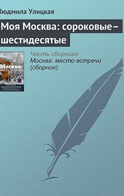 Людмила Улицкая - Моя Москва: сороковые–шестидесятые