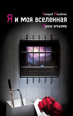 Валерий Михайлов - Я и моя вселенная. Уроки эгоизма