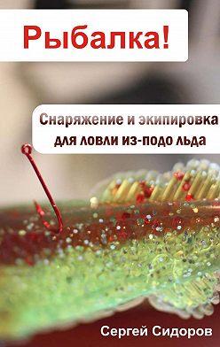 Сергей Сидоров - Снаряжение и экипировка для ловли из-подо льда