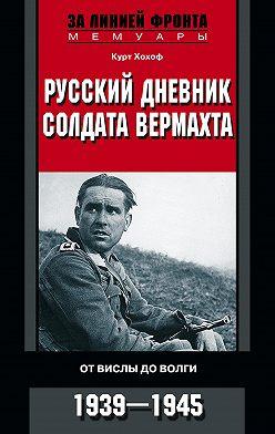 Курт Хохоф - Русский дневник солдата вермахта. От Вислы до Волги. 1941-1943