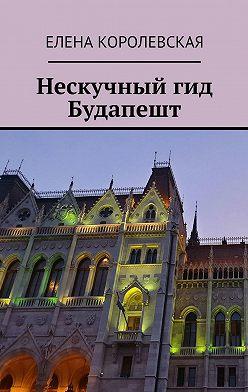 Елена Королевская - Нескучный гид Будапешт
