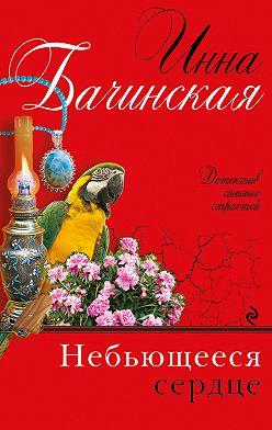 Инна Бачинская - Небьющееся сердце