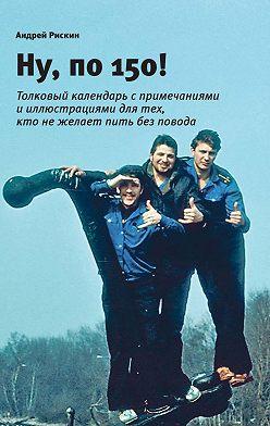 Андрей Рискин - Ну, по 150!