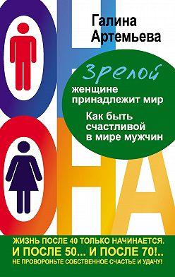 Галина Артемьева - Зрелой женщине принадлежит мир. Как быть счастливой в мире мужчин