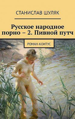 Станислав Шуляк - Русское народное порно – 2. Пивной путч. Роман-коитус