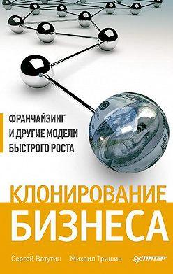Михаил Тришин - Клонирование бизнеса. Франчайзинг и другие модели быстрого роста