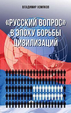 Владимир Хомяков - «Русский вопрос» в эпоху борьбы цивилизаций