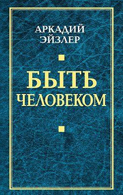 Аркадий Эйзлер - Быть человеком