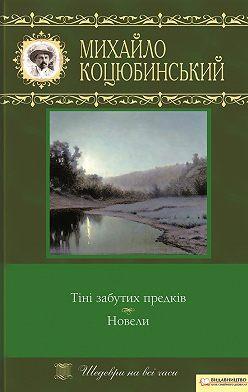 Михайло Коцюбинський - Тіні забутих предків. Новели (збірник)
