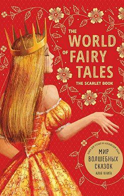 Неустановленный автор - The World of Fairy Tales. The Scarlet Book/ Мир волшебных сказок. Алая книга. Книга для чтения на английском языке