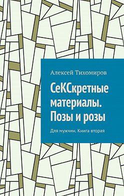 Алексей Тихомиров - СеКСкретные материалы. Позы и розы. Для мужчин. Книга вторая