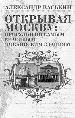 Александр Васькин - Открывая Москву: прогулки по самым красивым московским зданиям