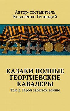Геннадий Коваленко - Казаки полные Георгиевские кавалеры. Том2.Герои забытой войны