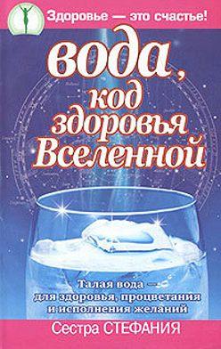 Стефания Сестра - Вода, код здоровья Вселенной. Талая вода – для здоровья, процветания и исполнения желаний
