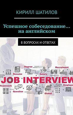 Кирилл Шатилов - Успешное собеседование… наанглийском. Ввопросах иответах