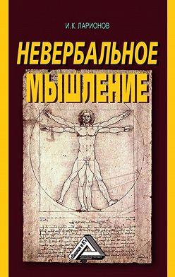 Игорь Ларионов - Невербальное мышление. От мышления словами к мышлению смысловыми идентификациями