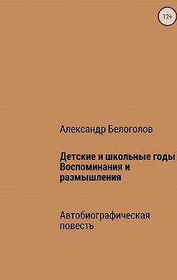 Александр Белоголов - Детские и школьные годы. Воспоминания и размышления