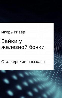 Игорь Ривер - Байки у железной бочки