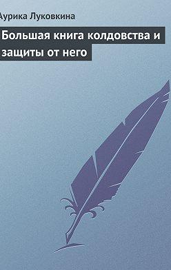 Аурика Луковкина - Большая книга колдовства и защиты от него