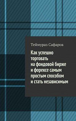 Теймураз Сафаров - Как успешно торговать нафондовой бирже иФорексе самым простым способом истать независимым