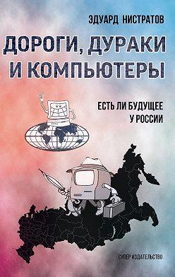 Эдуард Нистратов - Дороги, дураки и компьютеры. Есть ли будущее у России