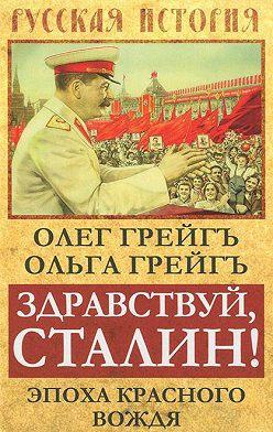 Ольга Грейгъ - Здравствуй, Сталин! Эпоха красного вождя