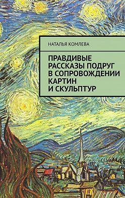 Наталья Комлева - Правдивые рассказы подруг всопровождении картин искульптур