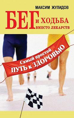Максим Жулидов - Бег и ходьба вместо лекарств. Самый простой путь к здоровью