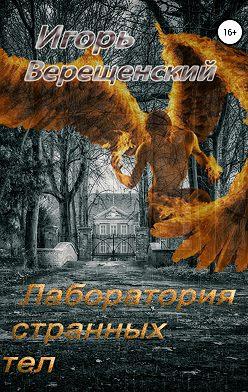 Игорь Верещенский - Лаборатория странных тел