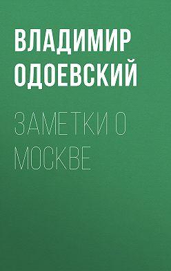 Владимир Одоевский - Заметки о Москве