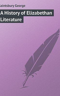 George Saintsbury - A History of Elizabethan Literature