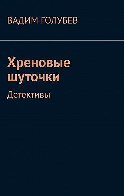 Вадим Голубев - Хреновые шуточки. Детективы