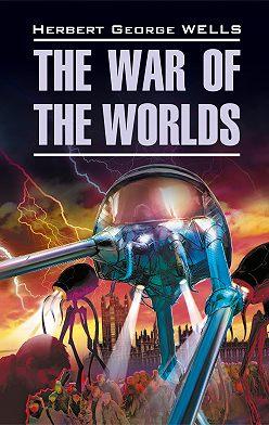 Герберт Уэллс - The War of the Worlds / Война миров. Книга для чтения на английском языке