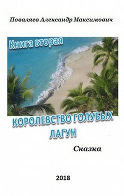Александр Поваляев - Королевство голубых лагун. Книга вторая