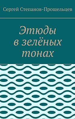 Сергей Степанов-Прошельцев - Этюды взелёных тонах