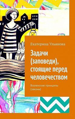 Екатерина Ульянова - Задачи (заповеди), стоящие перед человечеством. Вселенские принципы (законы)