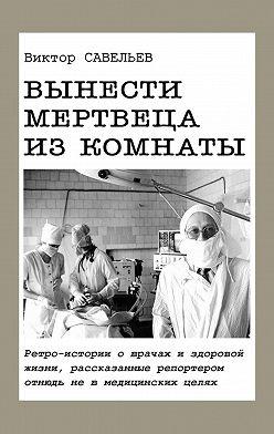 Виктор Савельев - Вынести мертвеца изкомнаты. Ретро-истории о врачах и здоровой жизни, рассказанные репортером отнюдь не в медицинских целях