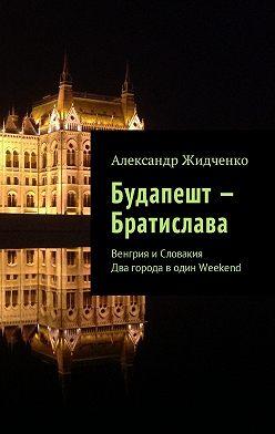 Александр Жидченко - Будапешт – Братислава. Венгрия иСловакия. Два города водин Weekend