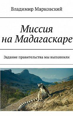 Владимир Марковский - Миссия на Мадагаскаре. Задание правительства мы выполнили