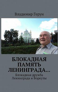 Владимир Герун - Блокадная память Ленинграда… Блокадная дружба Ленинграда иВоркуты